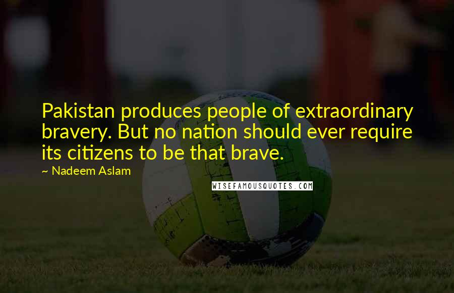 Nadeem Aslam quotes: Pakistan produces people of extraordinary bravery. But no nation should ever require its citizens to be that brave.