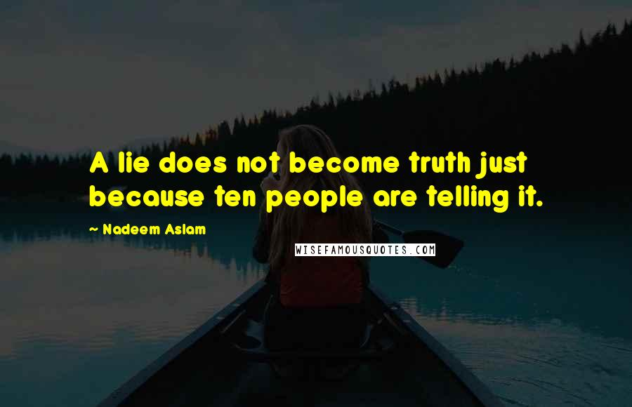 Nadeem Aslam quotes: A lie does not become truth just because ten people are telling it.
