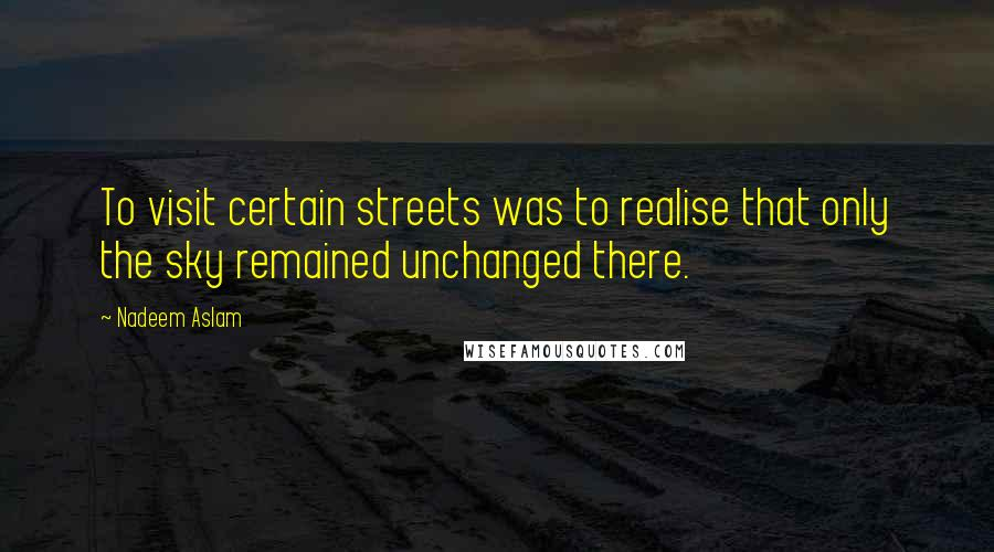 Nadeem Aslam quotes: To visit certain streets was to realise that only the sky remained unchanged there.