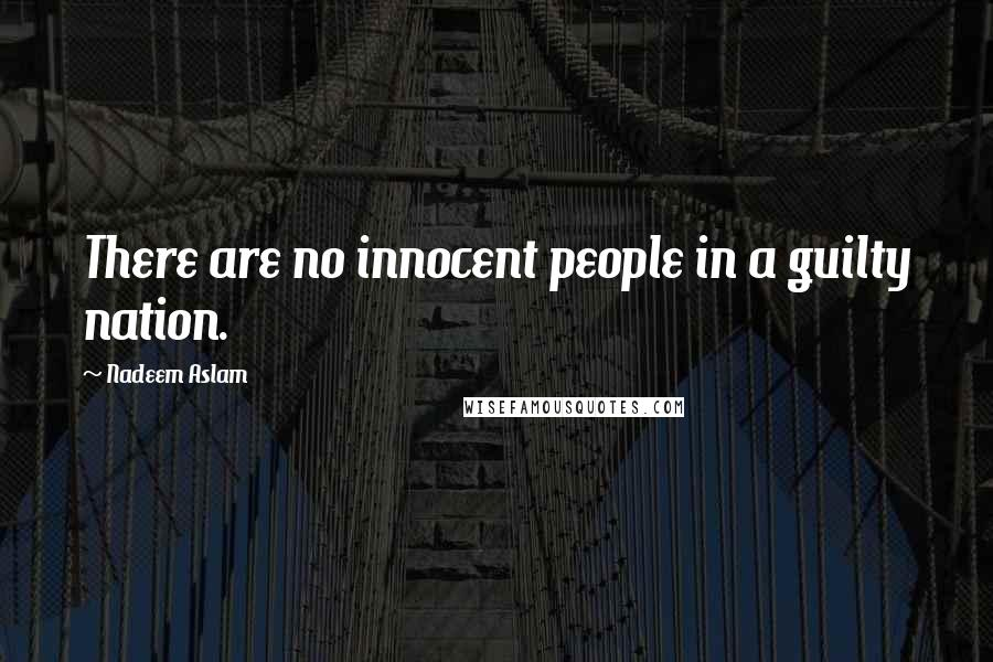 Nadeem Aslam quotes: There are no innocent people in a guilty nation.