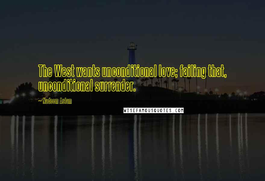 Nadeem Aslam quotes: The West wants unconditional love; failing that, unconditional surrender.