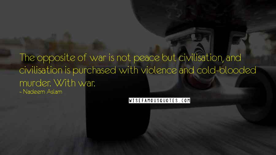 Nadeem Aslam quotes: The opposite of war is not peace but civilisation, and civilisation is purchased with violence and cold-blooded murder. With war.