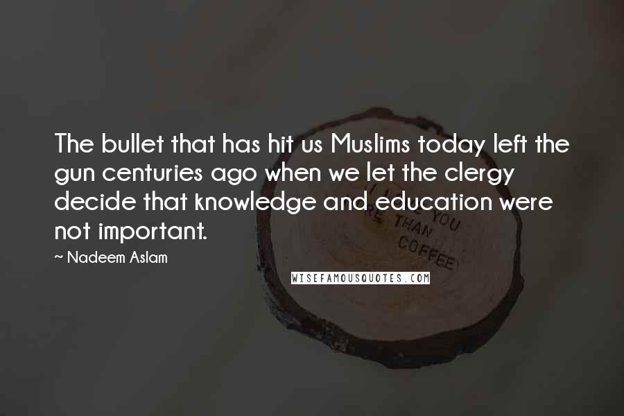 Nadeem Aslam quotes: The bullet that has hit us Muslims today left the gun centuries ago when we let the clergy decide that knowledge and education were not important.