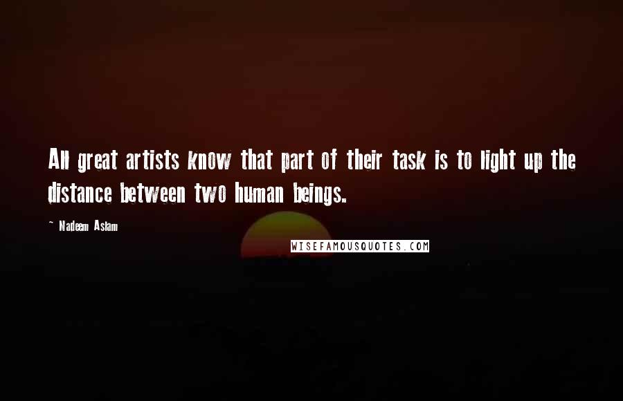 Nadeem Aslam quotes: All great artists know that part of their task is to light up the distance between two human beings.