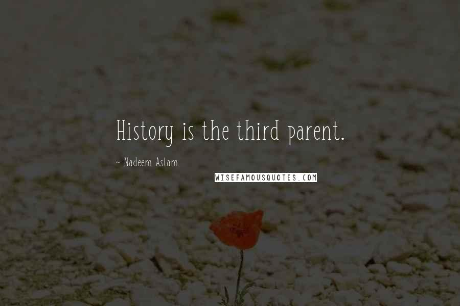 Nadeem Aslam quotes: History is the third parent.