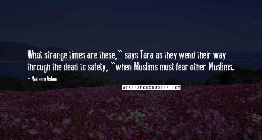 """Nadeem Aslam quotes: What strange times are these,"""" says Tara as they wend their way through the dead to safety, """"when Muslims must fear other Muslims."""