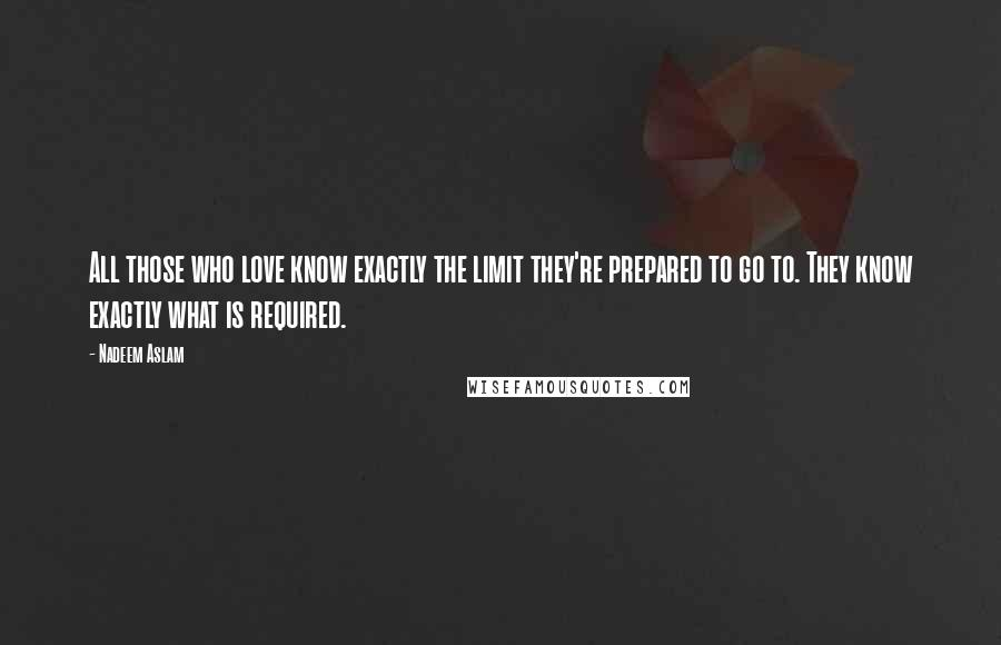 Nadeem Aslam quotes: All those who love know exactly the limit they're prepared to go to. They know exactly what is required.