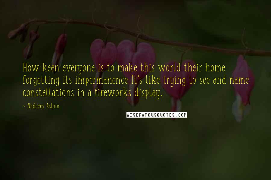 Nadeem Aslam quotes: How keen everyone is to make this world their home forgetting its impermanence It's like trying to see and name constellations in a fireworks display.