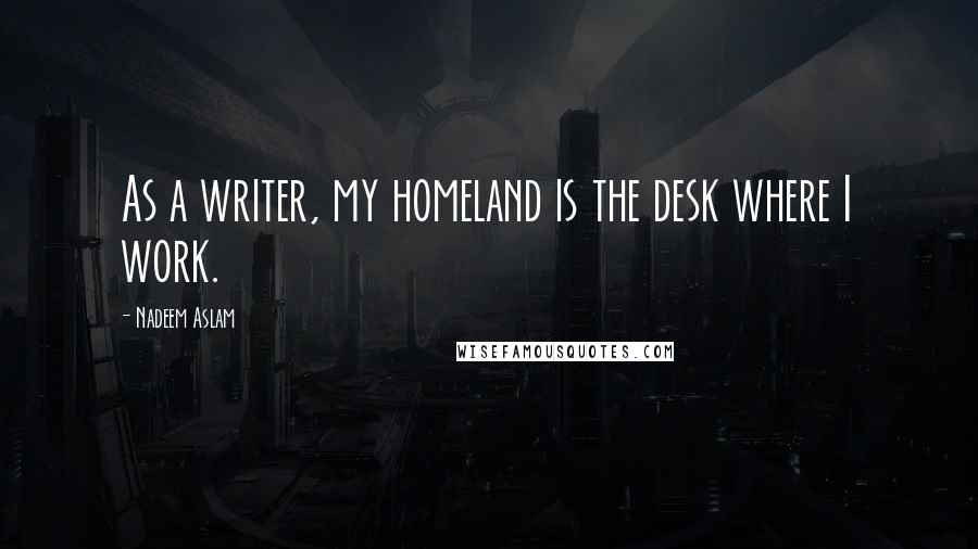 Nadeem Aslam quotes: As a writer, my homeland is the desk where I work.