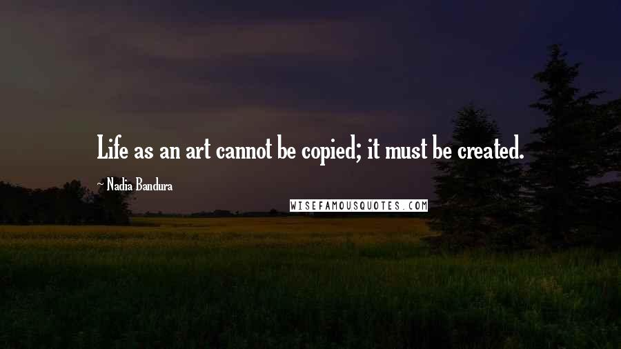Nadia Bandura quotes: Life as an art cannot be copied; it must be created.