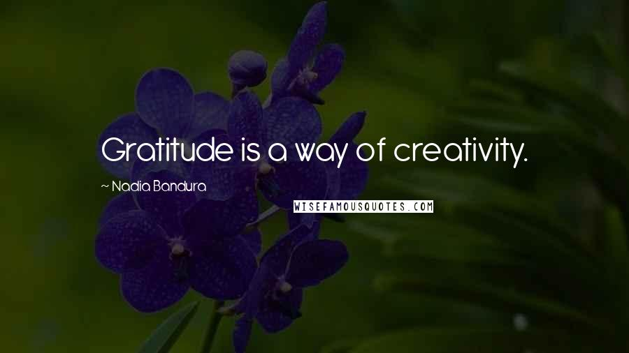 Nadia Bandura quotes: Gratitude is a way of creativity.