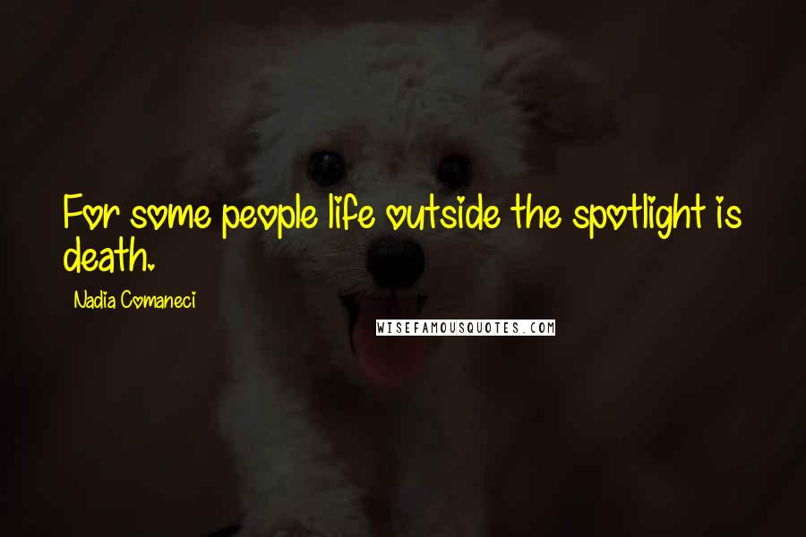 Nadia Comaneci quotes: For some people life outside the spotlight is death.