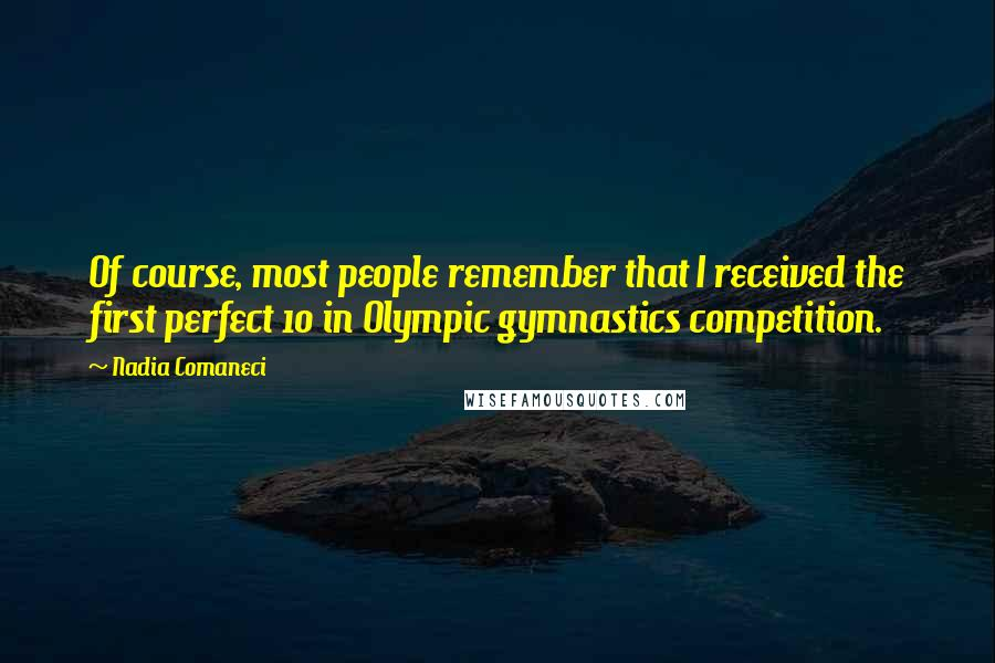 Nadia Comaneci quotes: Of course, most people remember that I received the first perfect 10 in Olympic gymnastics competition.