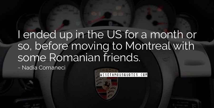 Nadia Comaneci quotes: I ended up in the US for a month or so, before moving to Montreal with some Romanian friends.