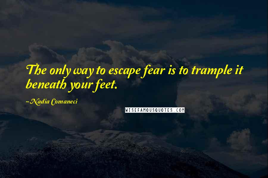 Nadia Comaneci quotes: The only way to escape fear is to trample it beneath your feet.