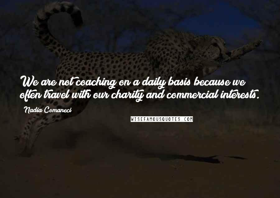 Nadia Comaneci quotes: We are not coaching on a daily basis because we often travel with our charity and commercial interests.