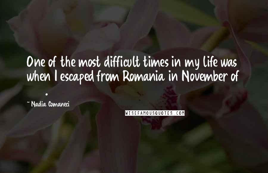 Nadia Comaneci quotes: One of the most difficult times in my life was when I escaped from Romania in November of 1989.