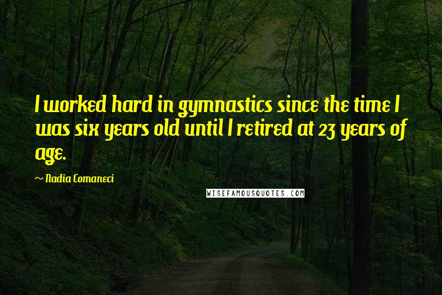 Nadia Comaneci quotes: I worked hard in gymnastics since the time I was six years old until I retired at 23 years of age.