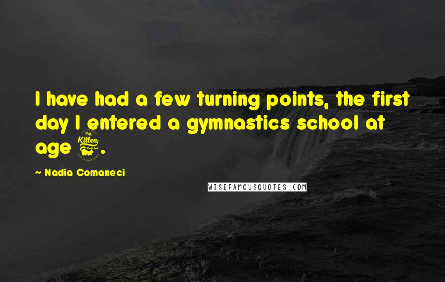 Nadia Comaneci quotes: I have had a few turning points, the first day I entered a gymnastics school at age 6.