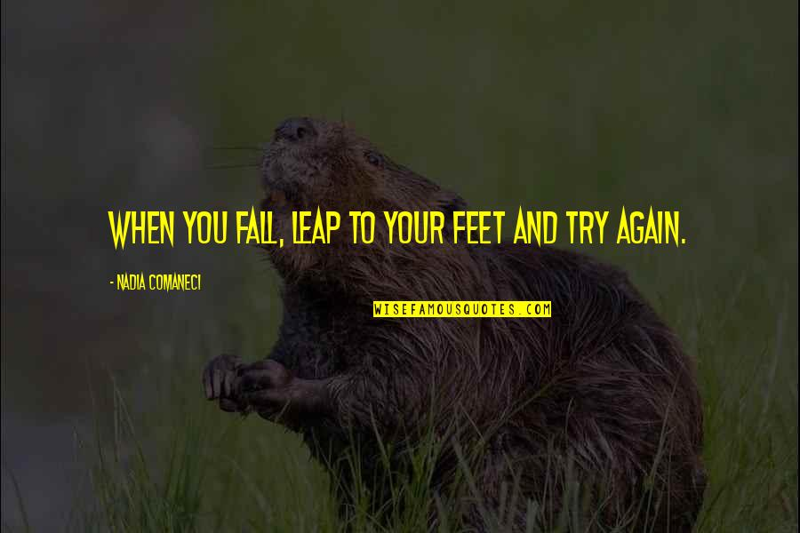 Nadia Comaneci Quotes By Nadia Comaneci: When you fall, leap to your feet and