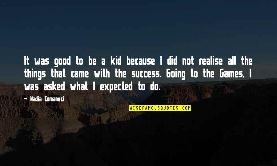 Nadia Comaneci Quotes By Nadia Comaneci: It was good to be a kid because