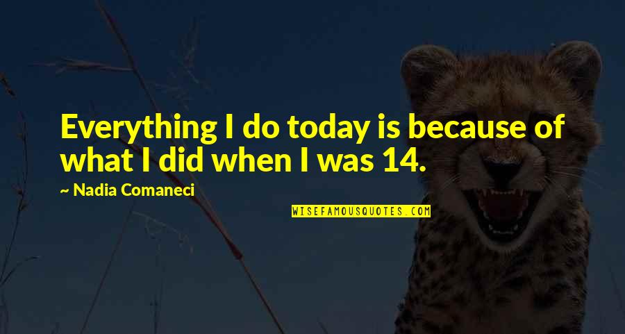 Nadia Comaneci Quotes By Nadia Comaneci: Everything I do today is because of what