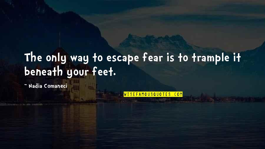 Nadia Comaneci Quotes By Nadia Comaneci: The only way to escape fear is to