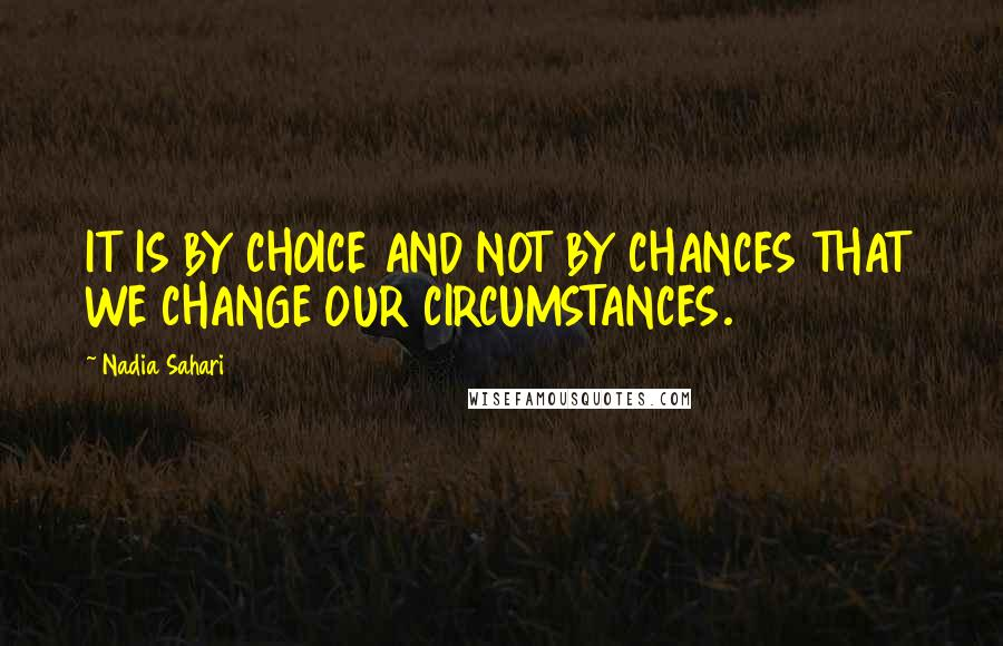 Nadia Sahari quotes: IT IS BY CHOICE AND NOT BY CHANCES THAT WE CHANGE OUR CIRCUMSTANCES.