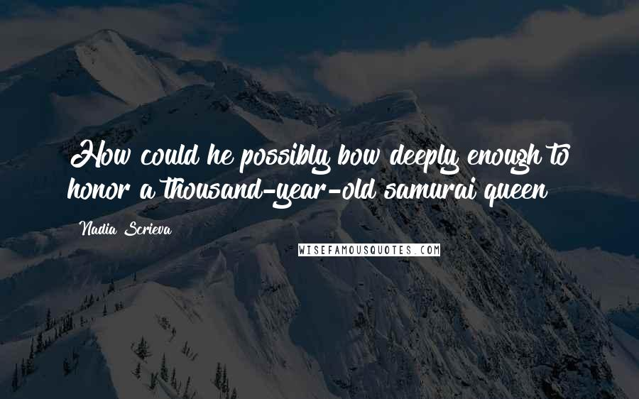 Nadia Scrieva quotes: How could he possibly bow deeply enough to honor a thousand-year-old samurai queen?
