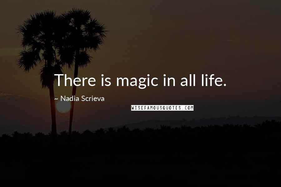 Nadia Scrieva quotes: There is magic in all life.