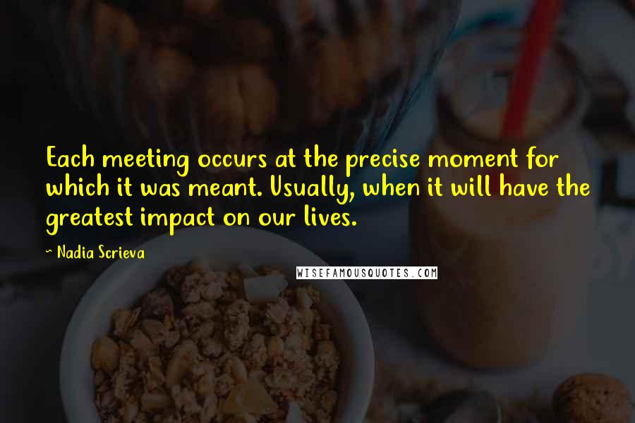 Nadia Scrieva quotes: Each meeting occurs at the precise moment for which it was meant. Usually, when it will have the greatest impact on our lives.