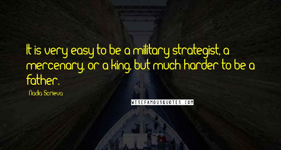 Nadia Scrieva quotes: It is very easy to be a military strategist, a mercenary, or a king, but much harder to be a father.