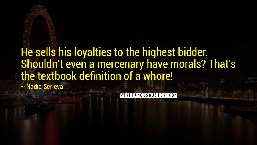 Nadia Scrieva quotes: He sells his loyalties to the highest bidder. Shouldn't even a mercenary have morals? That's the textbook definition of a whore!