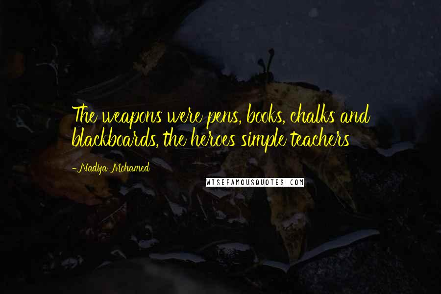 Nadifa Mohamed quotes: The weapons were pens, books, chalks and blackboards, the heroes simple teachers
