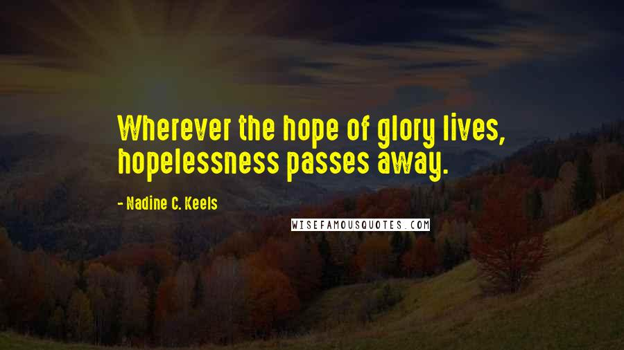 Nadine C. Keels quotes: Wherever the hope of glory lives, hopelessness passes away.