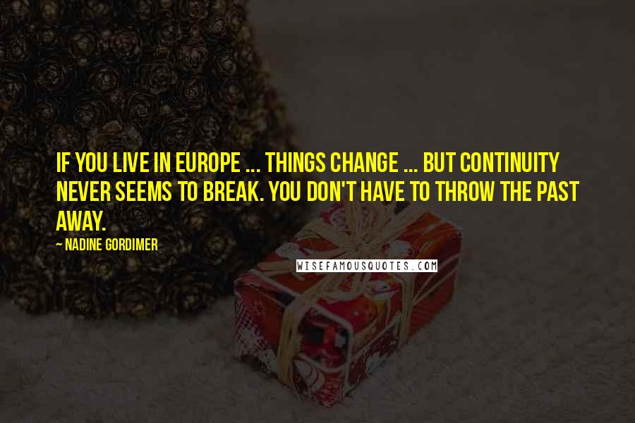 Nadine Gordimer quotes: If you live in Europe ... things change ... but continuity never seems to break. You don't have to throw the past away.