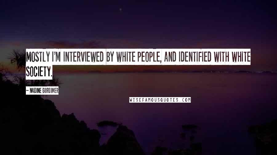 Nadine Gordimer quotes: Mostly I'm interviewed by white people, and identified with white society.
