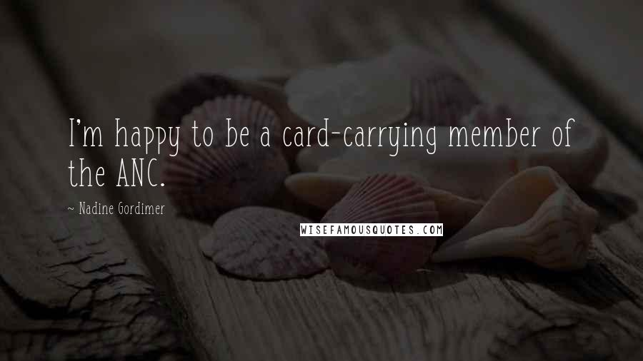Nadine Gordimer quotes: I'm happy to be a card-carrying member of the ANC.