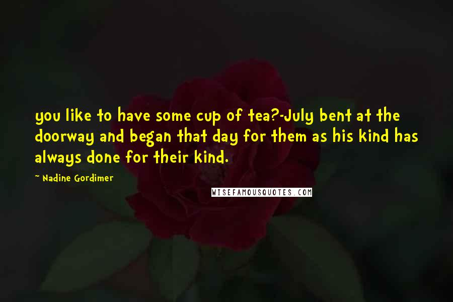 Nadine Gordimer quotes: you like to have some cup of tea?-July bent at the doorway and began that day for them as his kind has always done for their kind.