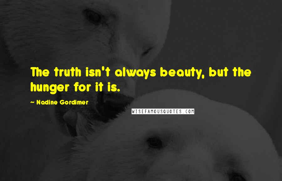 Nadine Gordimer quotes: The truth isn't always beauty, but the hunger for it is.