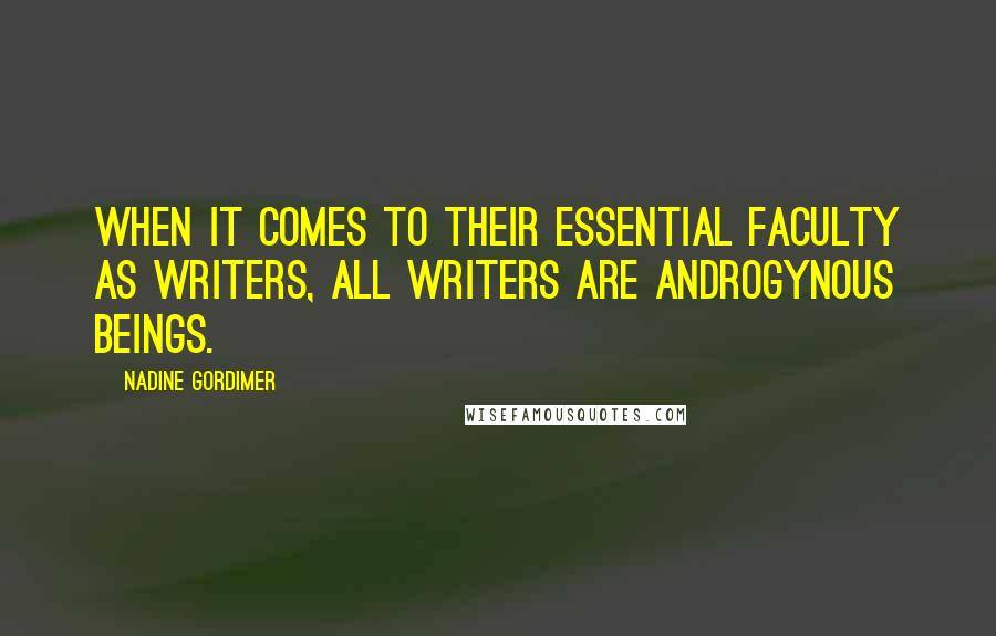Nadine Gordimer quotes: When it comes to their essential faculty as writers, all writers are androgynous beings.