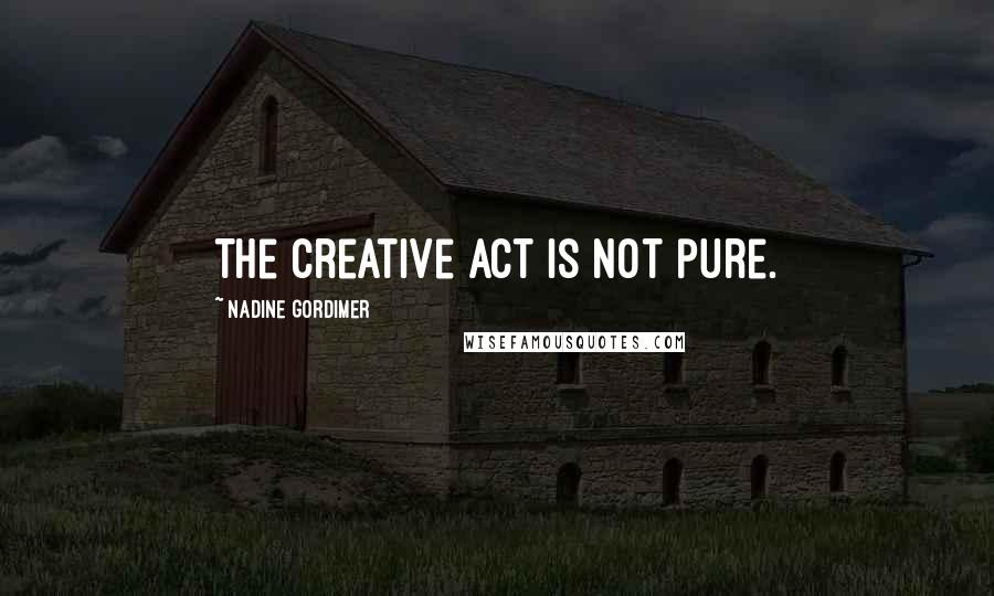 Nadine Gordimer quotes: The creative act is not pure.