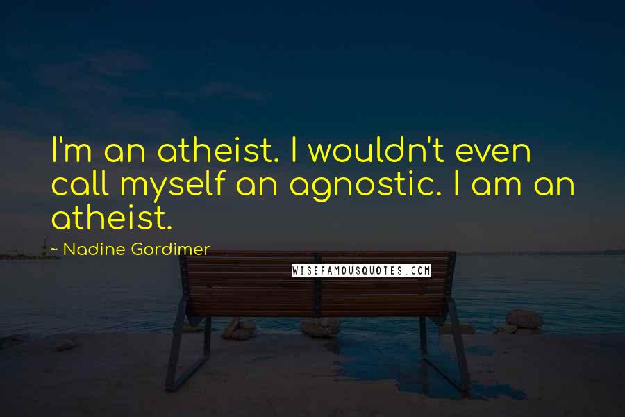 Nadine Gordimer quotes: I'm an atheist. I wouldn't even call myself an agnostic. I am an atheist.