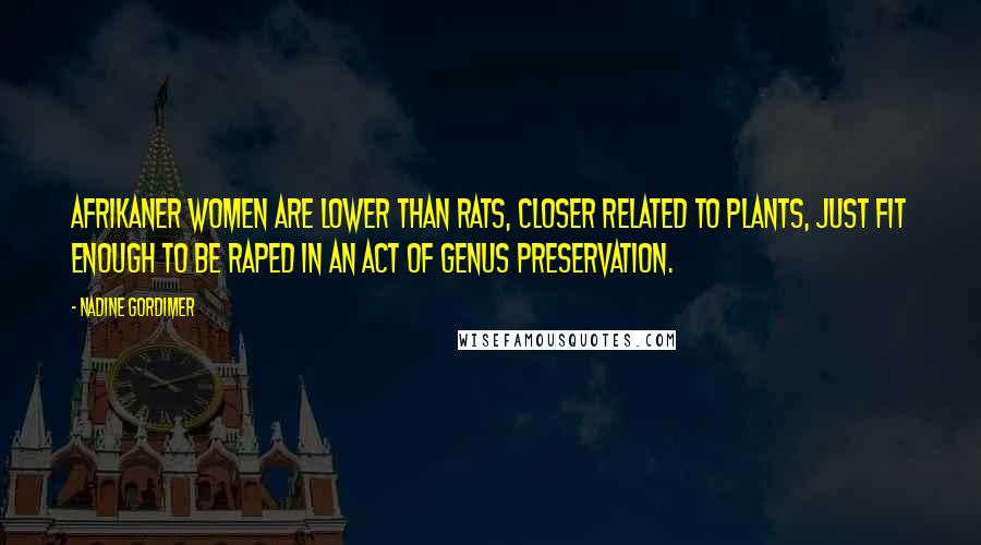 Nadine Gordimer quotes: Afrikaner women are lower than rats, closer related to plants, just fit enough to be raped in an act of genus preservation.