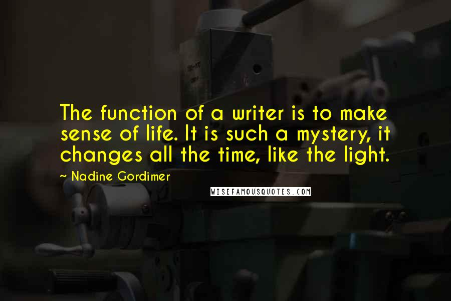 Nadine Gordimer quotes: The function of a writer is to make sense of life. It is such a mystery, it changes all the time, like the light.