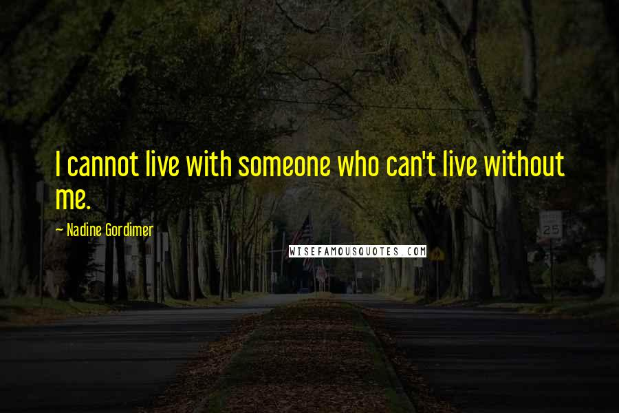 Nadine Gordimer quotes: I cannot live with someone who can't live without me.
