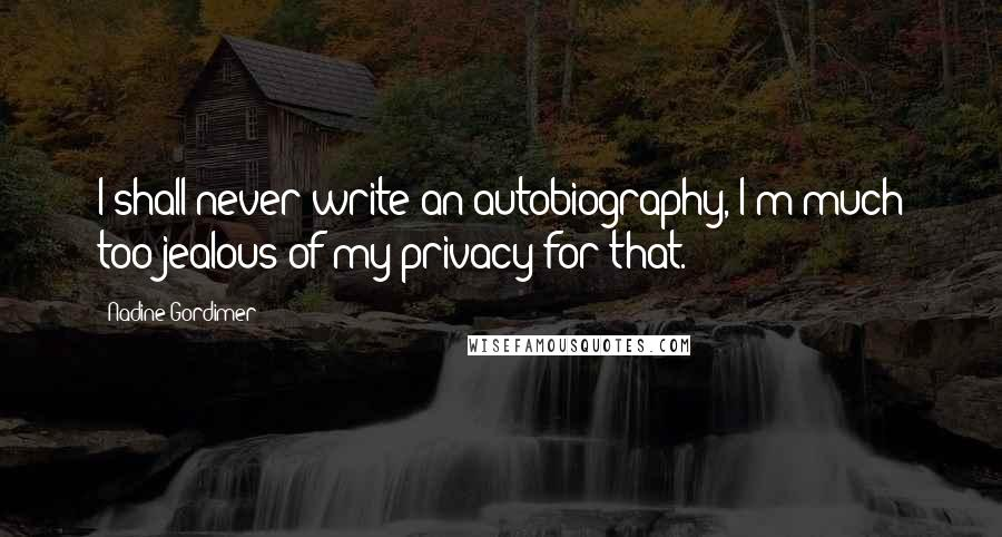 Nadine Gordimer quotes: I shall never write an autobiography, I'm much too jealous of my privacy for that.