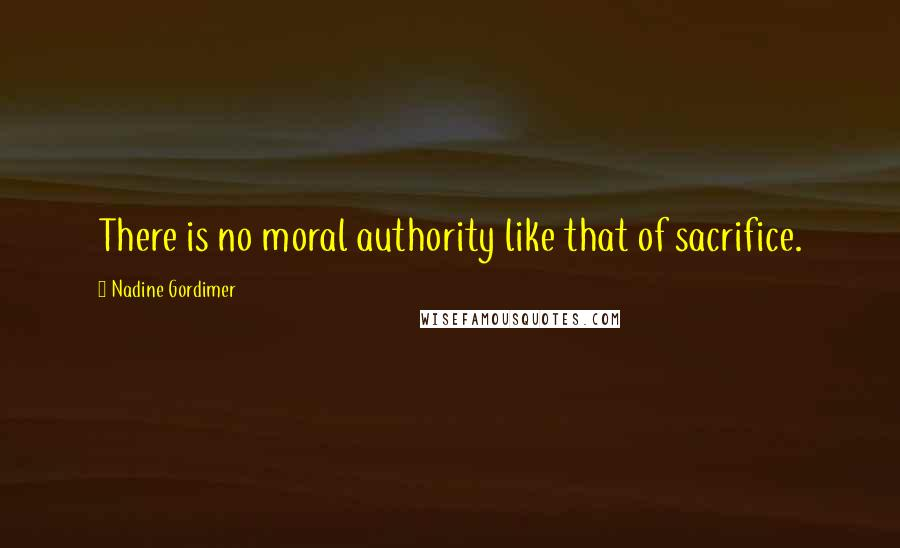 Nadine Gordimer quotes: There is no moral authority like that of sacrifice.