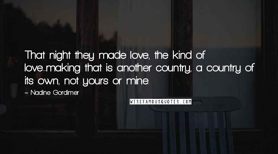 Nadine Gordimer quotes: That night they made love, the kind of love-making that is another country, a country of its own, not yours or mine.