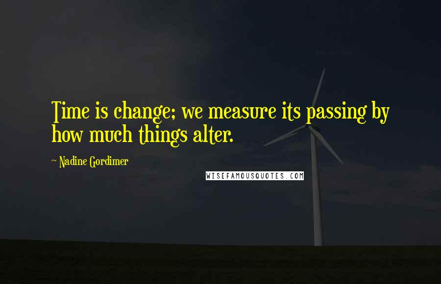Nadine Gordimer quotes: Time is change; we measure its passing by how much things alter.